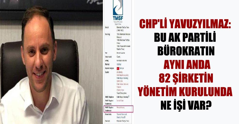 CHP'li Yavuzyılmaz: Bu AK Partili bürokratın aynı anda 82 şirketin yönetim kurulunda ne işi var?