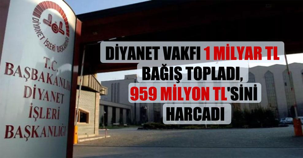 Diyanet Vakfı 1 milyar TL bağış topladı, 959 milyon TL'sini harcadı
