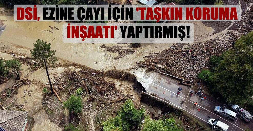 DSİ, Ezine Çayı için 'Taşkın Koruma İnşaatı' yaptırmış!