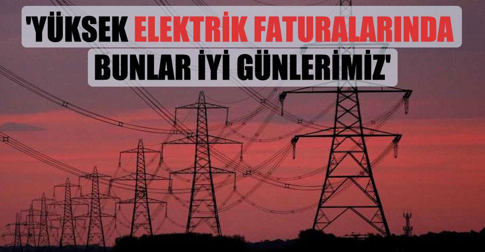 'Yüksek elektrik faturalarında bunlar iyi günlerimiz'