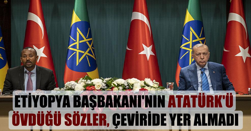 Etiyopya Başbakanı'nın Atatürk'ü övdüğü sözler, çeviride yer almadı