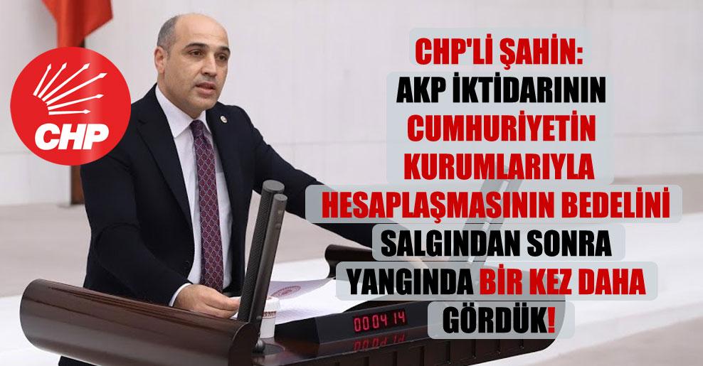 CHP'li Şahin: AKP iktidarının Cumhuriyetin kurumlarıyla hesaplaşmasının bedelini salgından sonra yangında bir kez daha gördük!