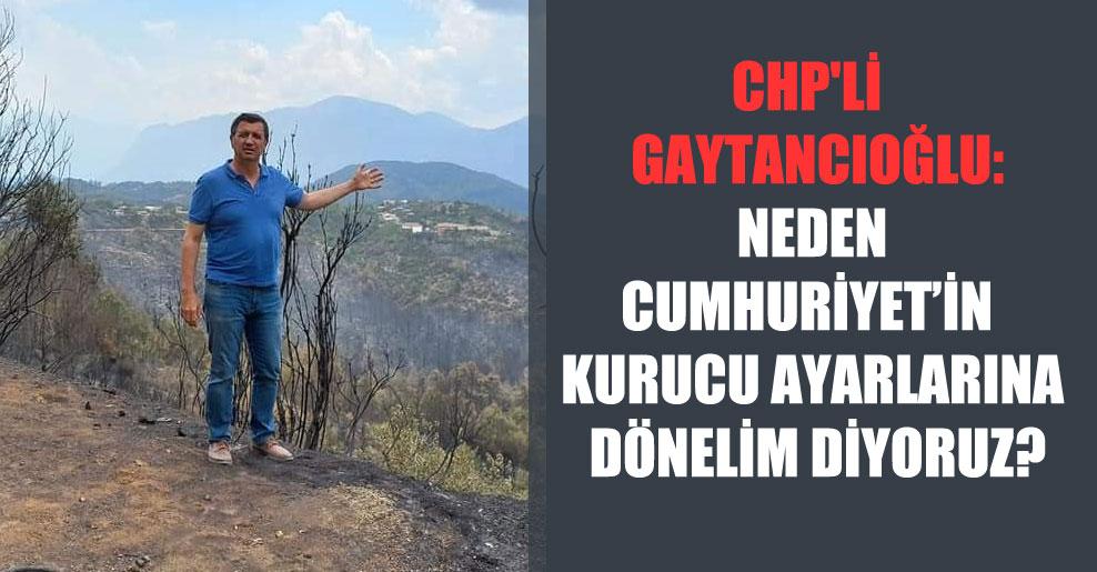 CHP'li  Gaytancıoğlu: Neden Cumhuriyetin kurucu ayarlarına dönelim diyoruz?