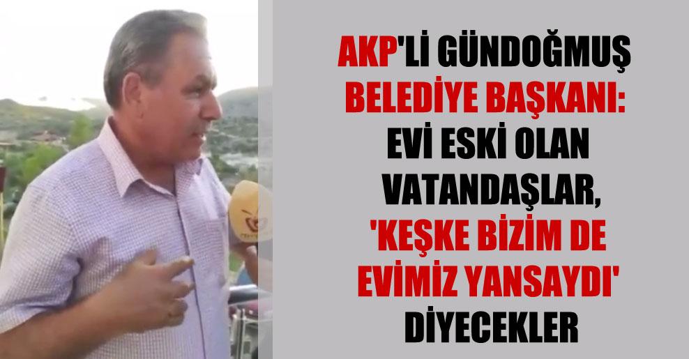 AKP'li Gündoğmuş Belediye Başkanı: Evi eski olan vatandaşlar, 'keşke bizim de evimiz yansaydı' diyecekler