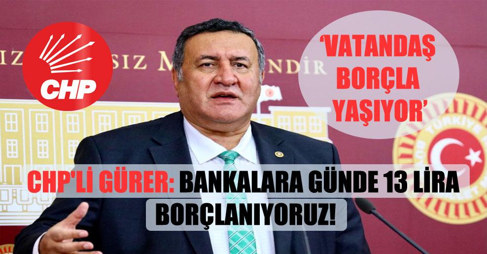 CHP'li Gürer: Bankalara günde 13 lira borçlanıyoruz!