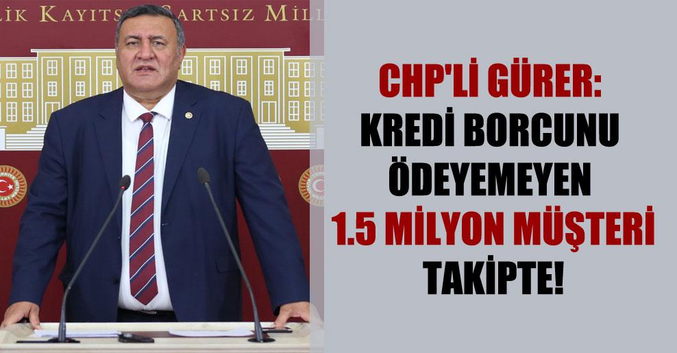 CHP'li Gürer: Kredi borcunu ödeyemeyen 1.5 milyon müşteri takipte!