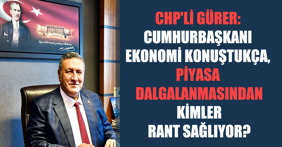 CHP'li Gürer: Cumhurbaşkanı ekonomi  konuştukça, piyasa dalgalanmasından kimler rant sağlıyor?