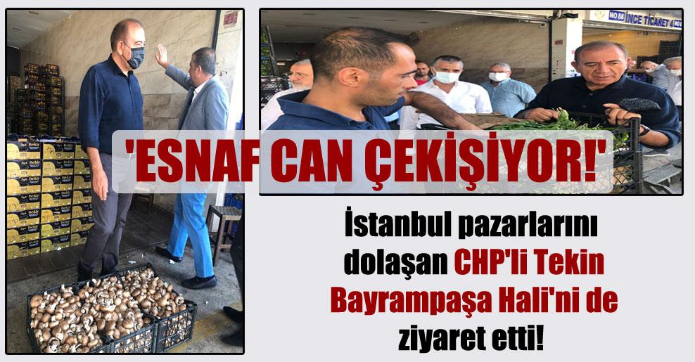 İstanbul pazarlarını dolaşan CHP'li Tekin Bayrampaşa Hali'ni de ziyaret etti! 'Esnaf can çekişiyor!'
