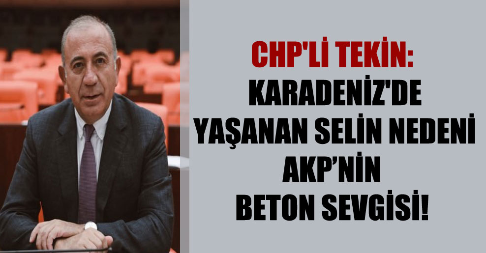 CHP'li Tekin: Karadeniz'de yaşanan selin nedeni AKP'nin beton sevgisi!