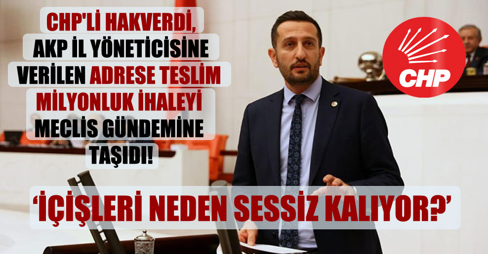 CHP'li Hakverdi, AKP il yöneticisine verilen adrese teslim milyonluk ihaleyi Meclis gündemine taşıdı