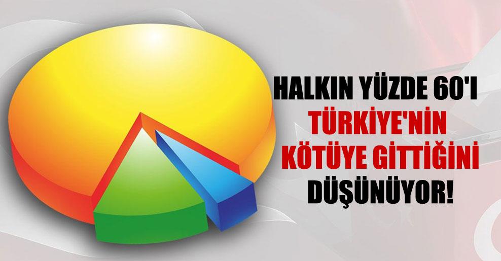 Halkın yüzde 60'ı Türkiye'nin kötüye gittiğini düşünüyor!