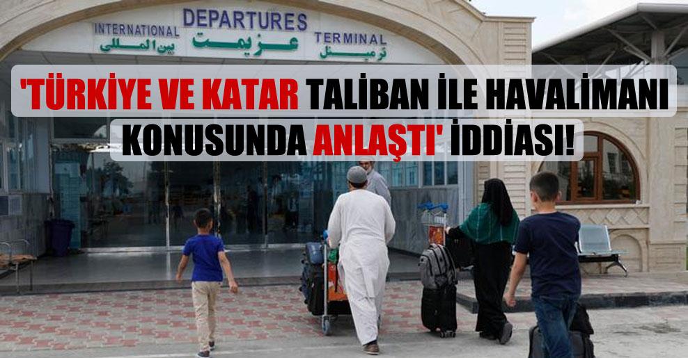 'Türkiye ve Katar Taliban ile havalimanı konusunda anlaştı' iddiası!