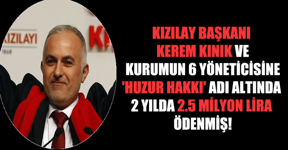 Kızılay Başkanı Kerem Kınık ve kurumun 6 yöneticisine 'huzur hakkı' adı altında 2 yılda 2.5 milyon lira ödenmiş!