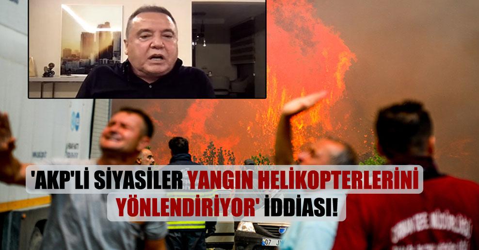 'AKP'li siyasiler yangın helikopterlerini yönlendiriyor' iddiası!