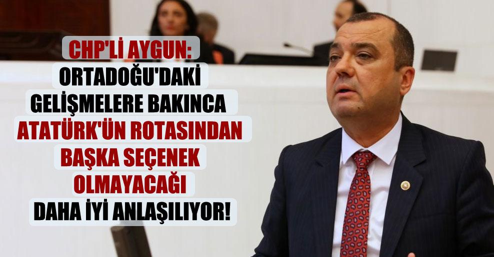 CHP'li Aygun: Ortadoğu'daki gelişmelere bakınca Atatürk'ün rotasından başka seçenek olmayacağı daha iyi anlaşılıyor!