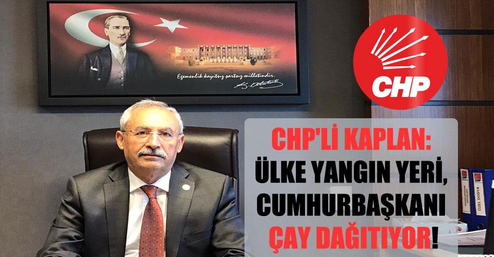 CHP'li Kaplan: Ülke yangın yeri, Cumhurbaşkanı çay dağıtıyor!
