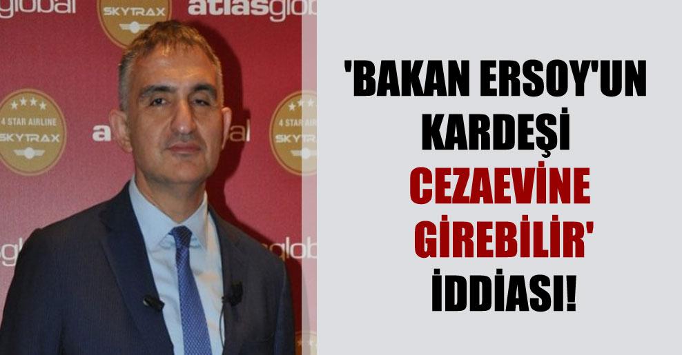 'Bakan Ersoy'un kardeşi cezaevine girebilir' iddiası!