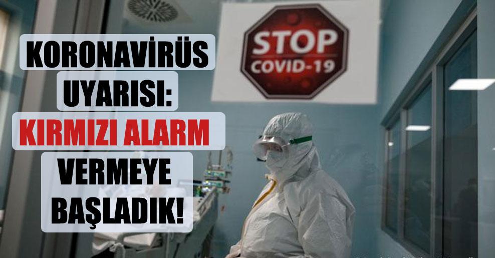 Koronavirüs uyarısı: Kırmızı alarm vermeye başladık!