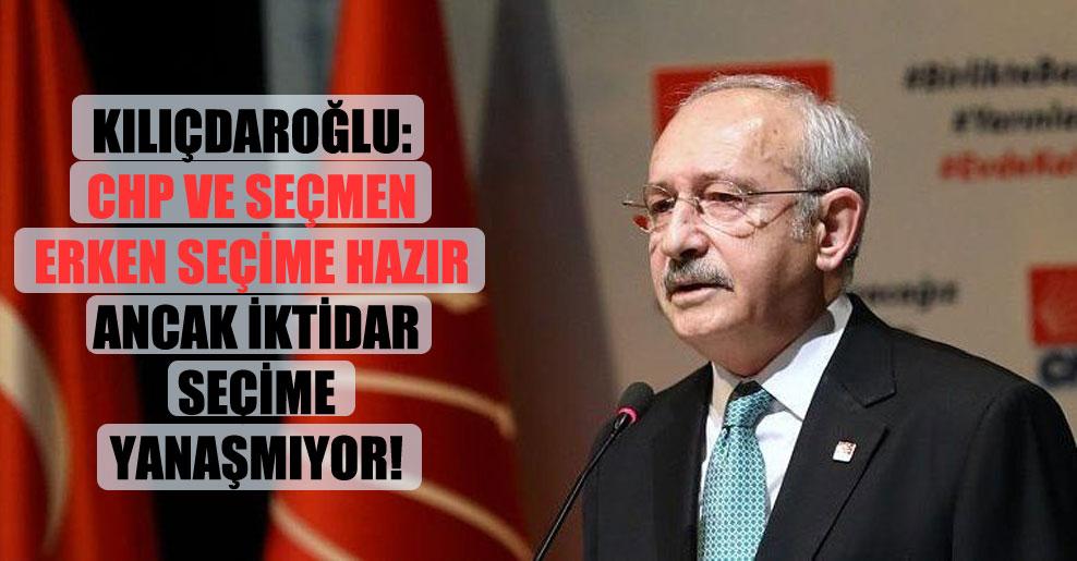 Kılıçdaroğlu: CHP ve seçmen erken seçime hazır ancak iktidar seçime yanaşmıyor!