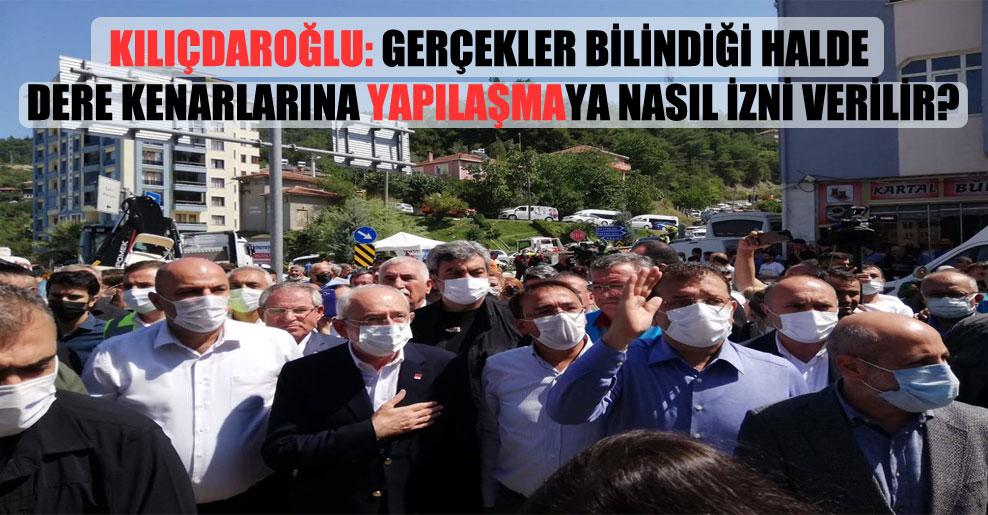 Kılıçdaroğlu: Gerçekler bilindiği halde dere kenarlarına yapılaşmaya nasıl izni verilir?