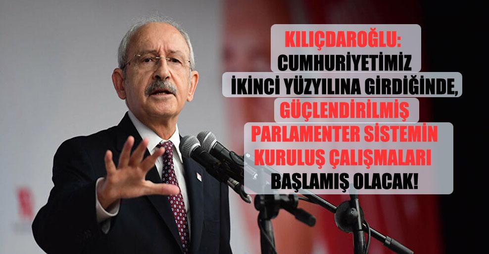 Kılıçdaroğlu: Cumhuriyetimiz ikinci yüzyılına girdiğinde, güçlendirilmiş parlamenter sistemin kuruluş çalışmaları başlamış olacak!