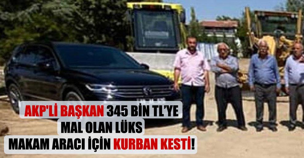 AKP'li başkan 345 bin TL'ye mal olan lüks makam aracı için kurban kesti!