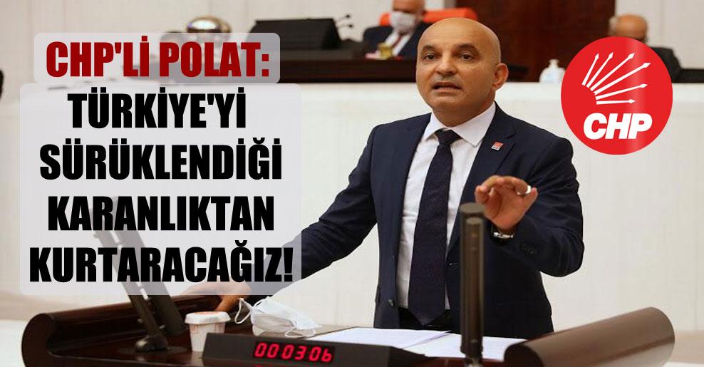 CHP'li Polat: Türkiye'yi sürüklendiği karanlıktan kurtaracağız!