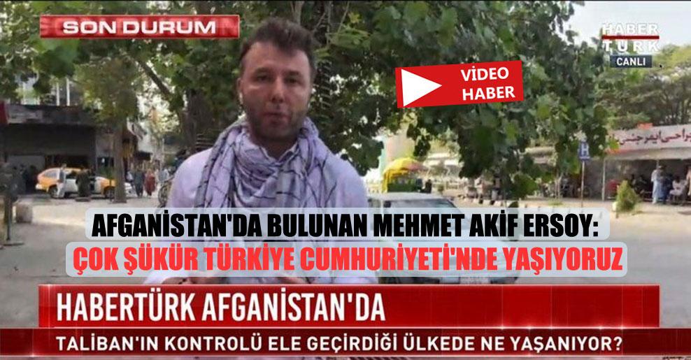 Afganistan'da bulunan Mehmet Akif Ersoy: Çok şükür Türkiye Cumhuriyeti'nde yaşıyoruz