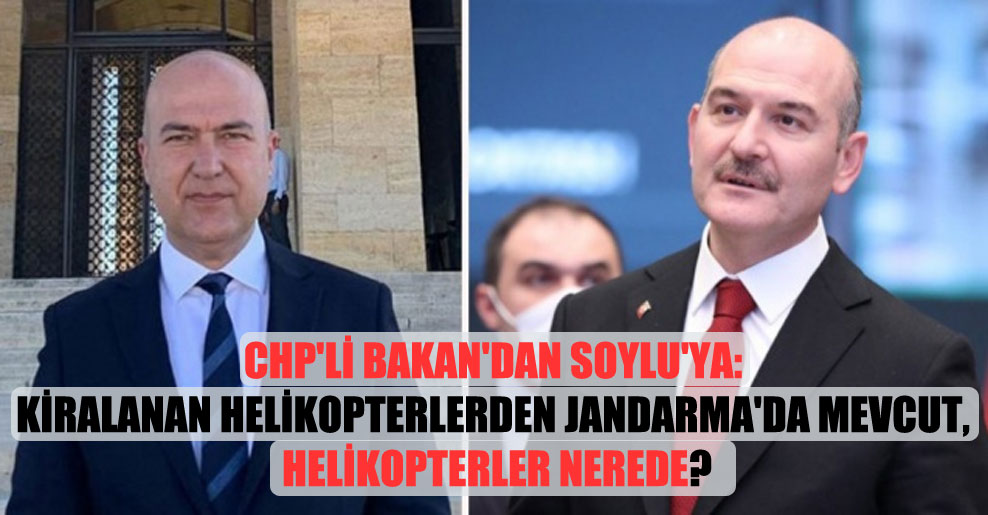 CHP'li Bakan'dan Soylu'ya: Kiralanan helikopterlerden Jandarma'da mevcut, helikopterler nerede?