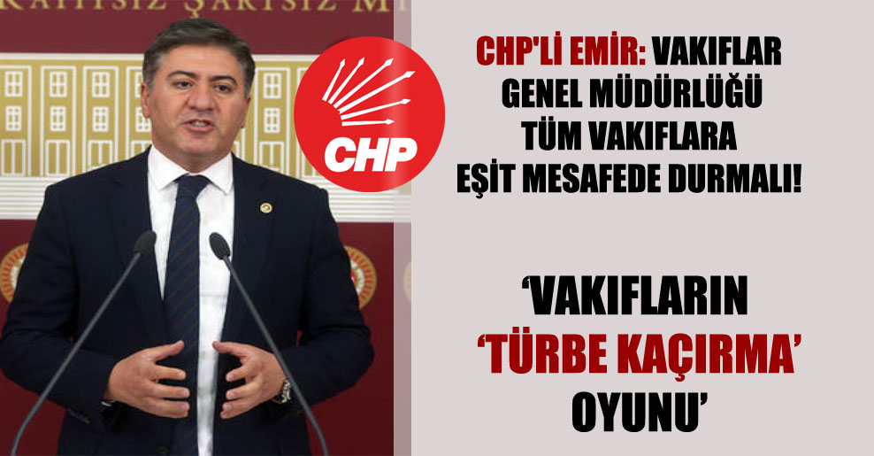 CHP'li Emir: Vakıflar Genel Müdürlüğü tüm vakıflara eşit mesafede durmalı!
