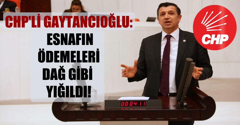 CHP'li Gaytancıoğlu: Esnafın ödemeleri dağ gibi yığıldı!