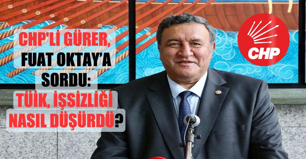 CHP'li Gürer, Fuat Oktay'a sordu: TÜİK, işsizliği nasıl düşürdü?