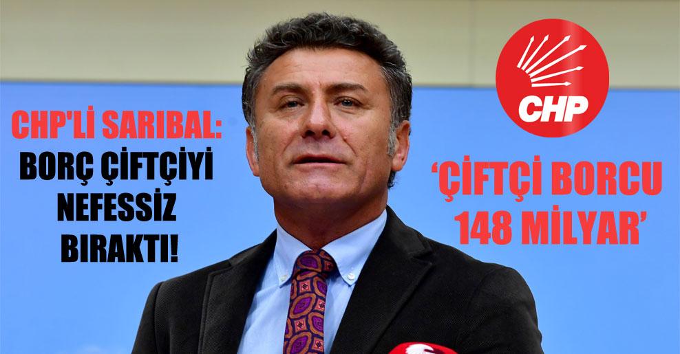 CHP'li Sarıbal: Borç çiftçiyi nefessiz bıraktı!