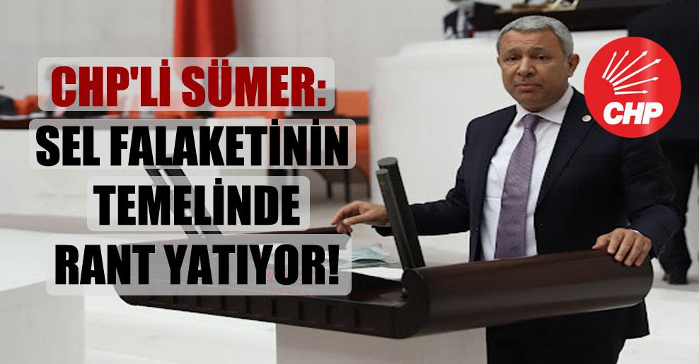 CHP'li Sümer: Sel falaketinin temelinde rant yatıyor!