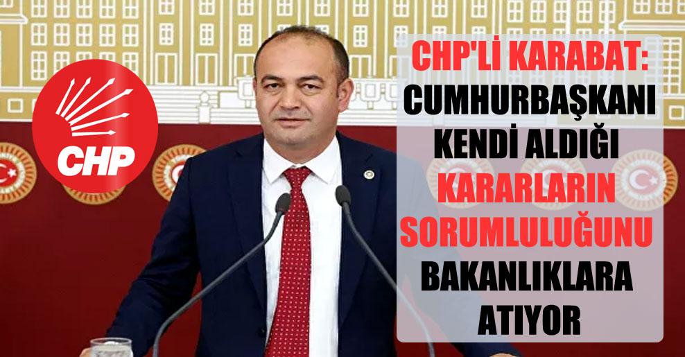 CHP'li Karabat: Cumhurbaşkanı kendi aldığı kararların sorumluluğunu Bakanlıklara atıyor