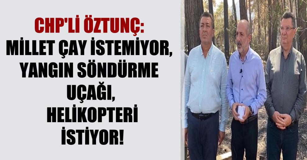 CHP'li Öztunç: Millet çay istemiyor, yangın söndürme uçağı, helikopteri istiyor!