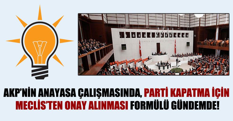 AKP'nin anayasa çalışmasında, parti kapatma için Meclis'ten onay alınması formülü gündemde!