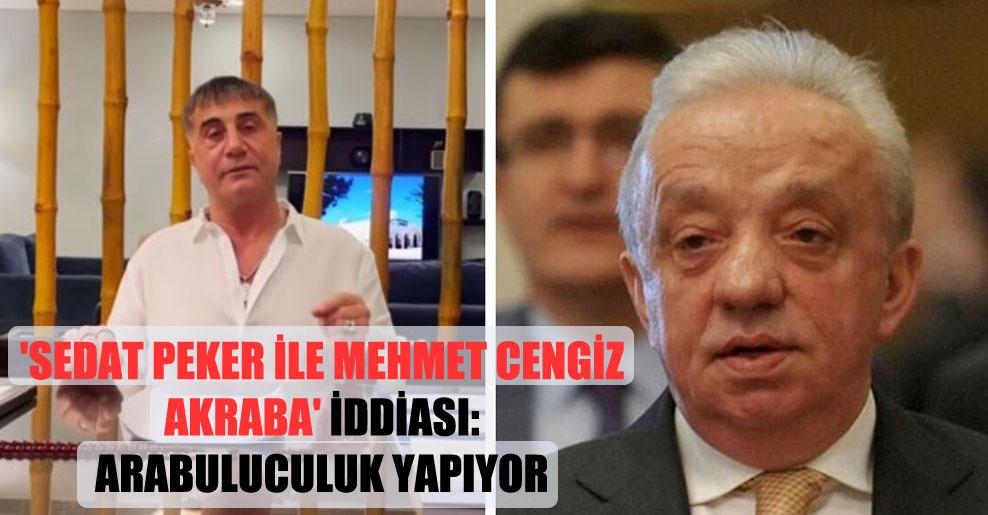 'Sedat Peker ile Mehmet Cengiz akraba' iddiası: Arabuluculuk yapıyor