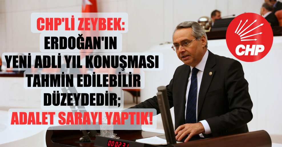 CHP'li Zeybek: Erdoğan'ın yeni adli yıl konuşması tahmin edilebilir düzeydedir; Adalet sarayı yaptık!