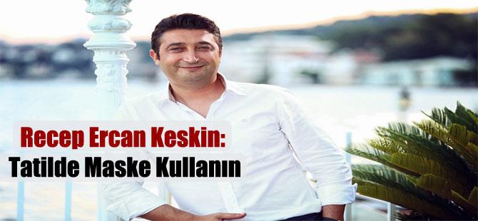 Recep Ercan Keskin: Tatilde Maske Kullanın