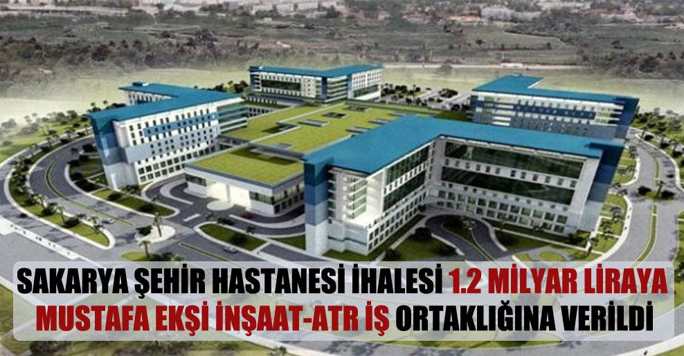 Sakarya Şehir Hastanesi ihalesi 1.2 milyar liraya Mustafa Ekşi İnşaat-ATR iş ortaklığına verildi