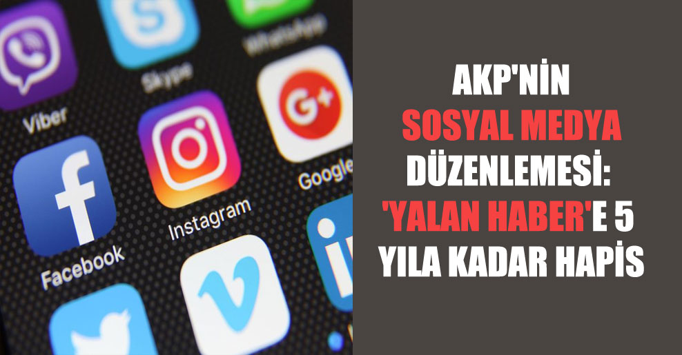 AKP'nin sosyal medya düzenlemesi: 'Yalan haber'e 5 yıla kadar hapis