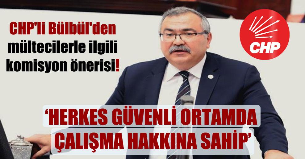 CHP'li Bülbül'den mültecilerle ilgili komisyon önerisi!