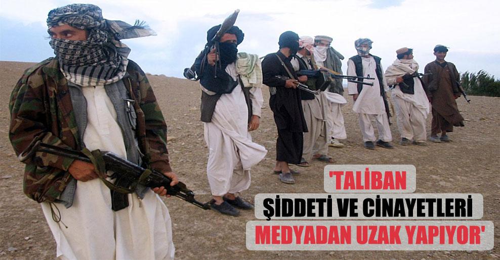 'Taliban şiddeti ve cinayetleri medyadan uzak yapıyor'