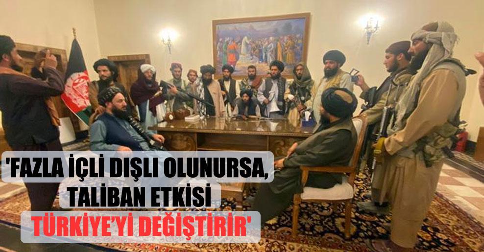 'Fazla içli dışlı olunursa, Taliban etkisi Türkiye'yi değiştirir'