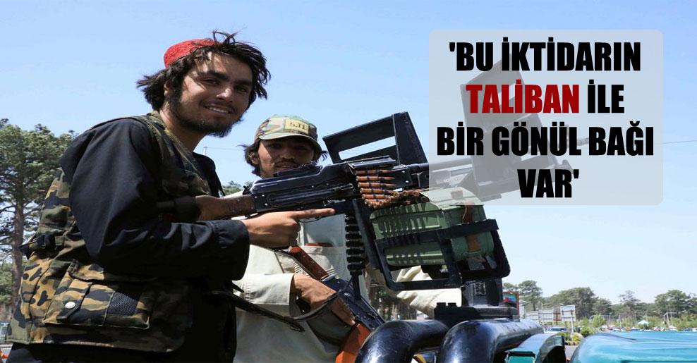 'Bu iktidarın Taliban ile bir gönül bağı var'