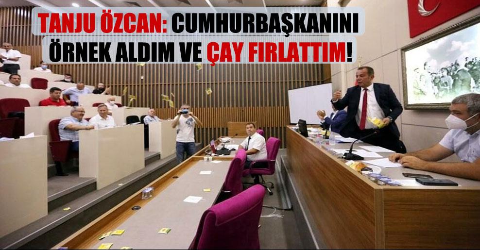 Tanju Özcan: Cumhurbaşkanını örnek aldım ve çay fırlattım!