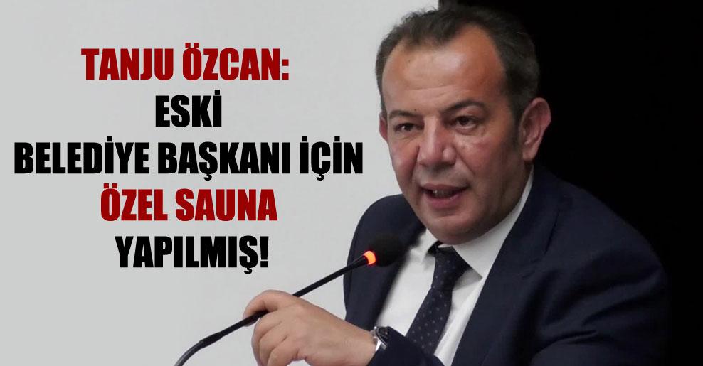 Tanju Özcan: Eski belediye başkanı için özel sauna yapılmış!