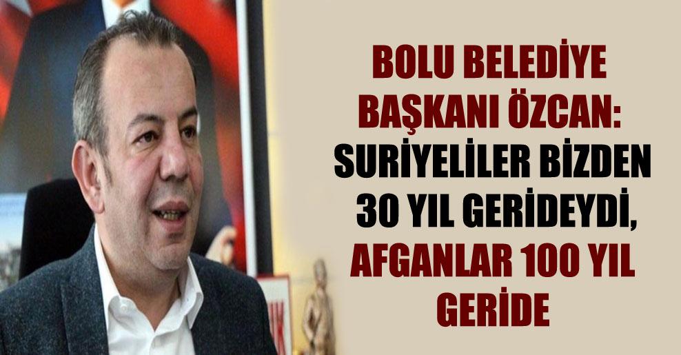 Bolu Belediye Başkanı Özcan: Suriyeliler bizden 30 yıl gerideydi, Afganlar 100 yıl geride