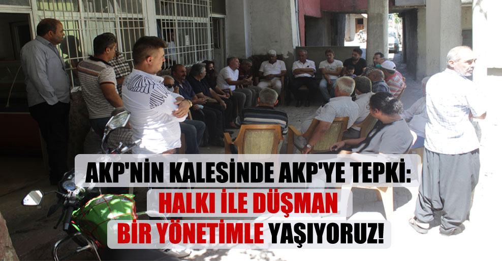 AKP'nin kalesinde AKP'ye tepki: Halkı ile düşman bir yönetimle yaşıyoruz!
